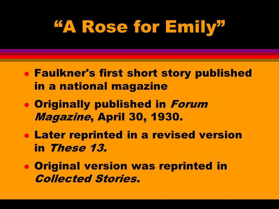 A Rose for Emily l Faulkner's first short story published in a national magazine l Originally published in Forum Magazine, April 30, 1930. l Later rep