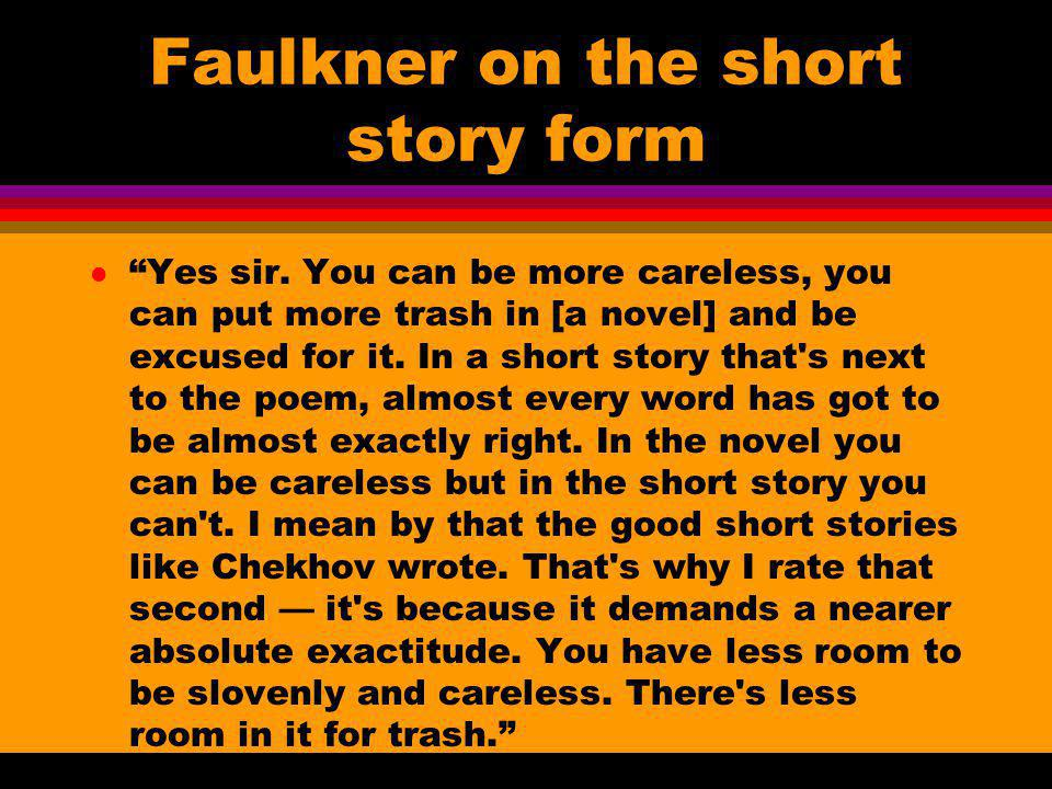 Faulkner on the short story form lYes sir. You can be more careless, you can put more trash in [a novel] and be excused for it. In a short story that'