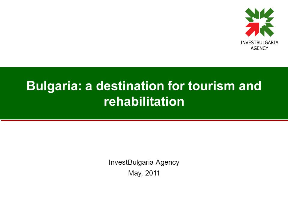 Bulgaria: a destination for tourism and rehabilitation InvestBulgaria Agency May, 2011