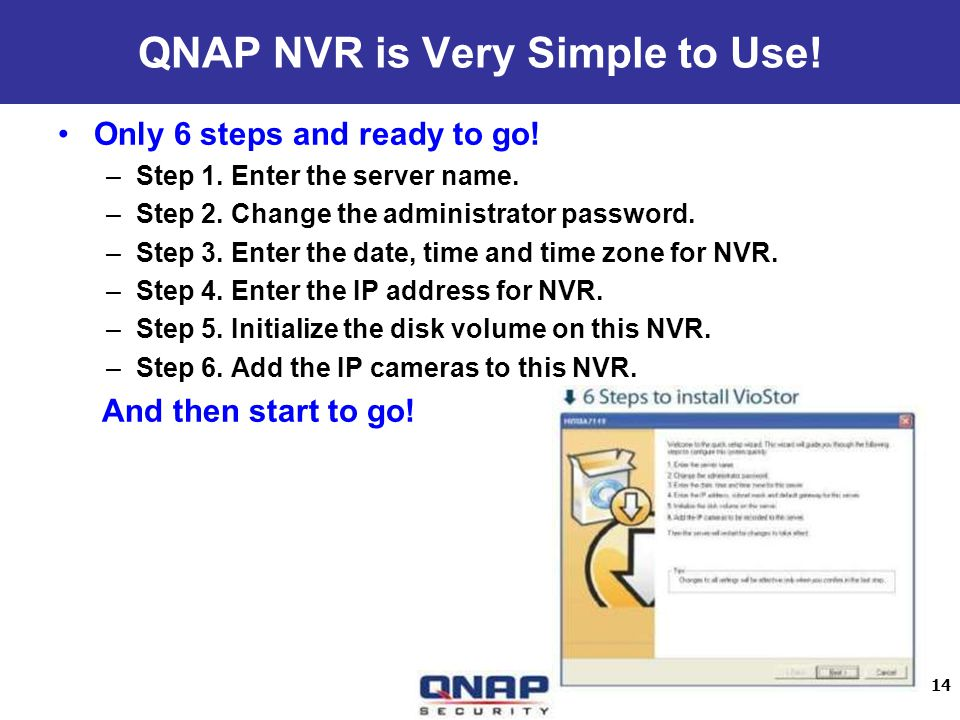 14 QNAP NVR is Very Simple to Use! Only 6 steps and ready to go! –Step 1. Enter the server name. –Step 2. Change the administrator password. –Step 3.