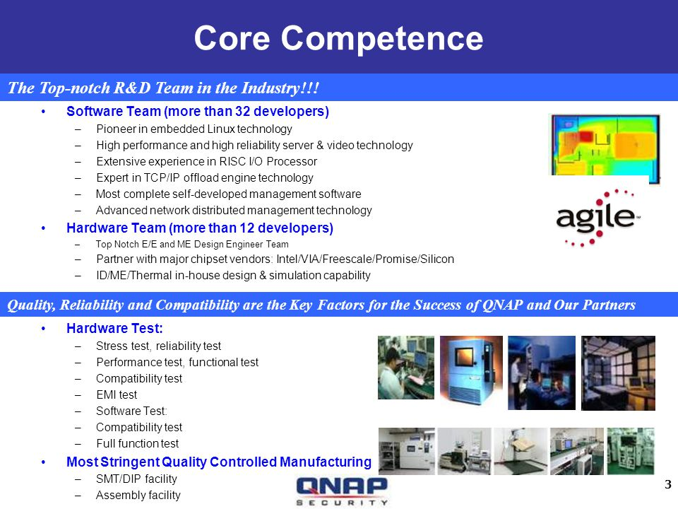 3 Core Competence Software Team (more than 32 developers) –Pioneer in embedded Linux technology –High performance and high reliability server & video