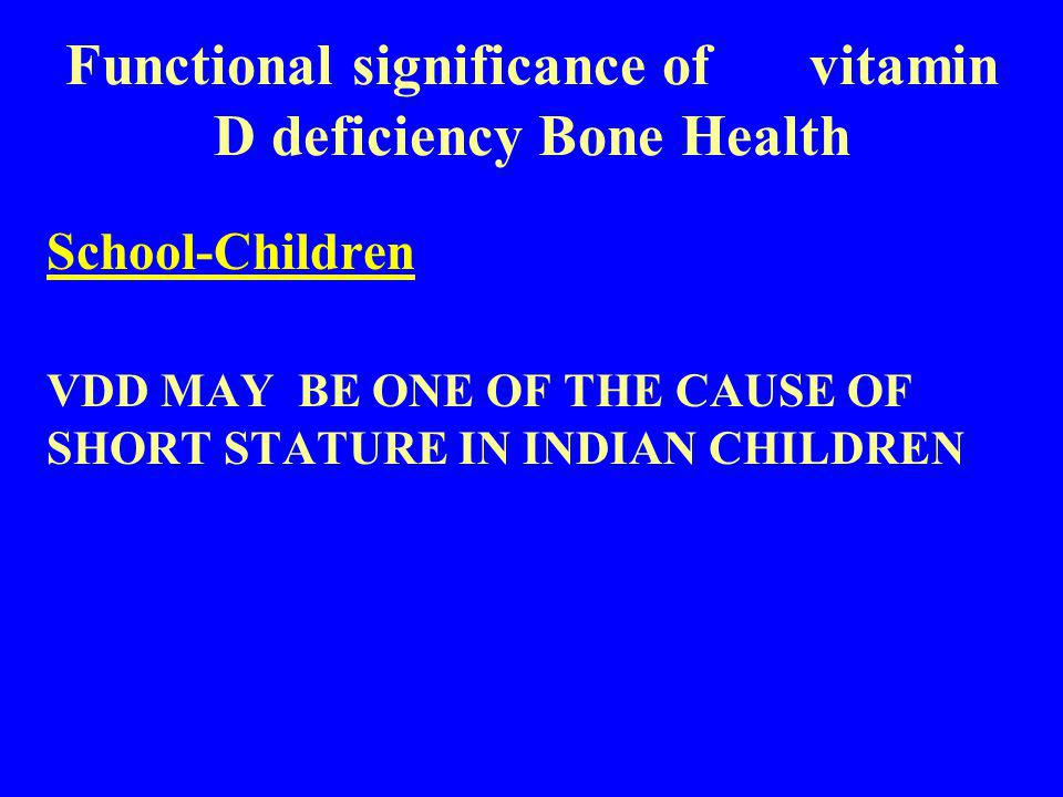 Functional significance of vitamin D deficiency Bone Health School-Children VDD MAY BE ONE OF THE CAUSE OF SHORT STATURE IN INDIAN CHILDREN