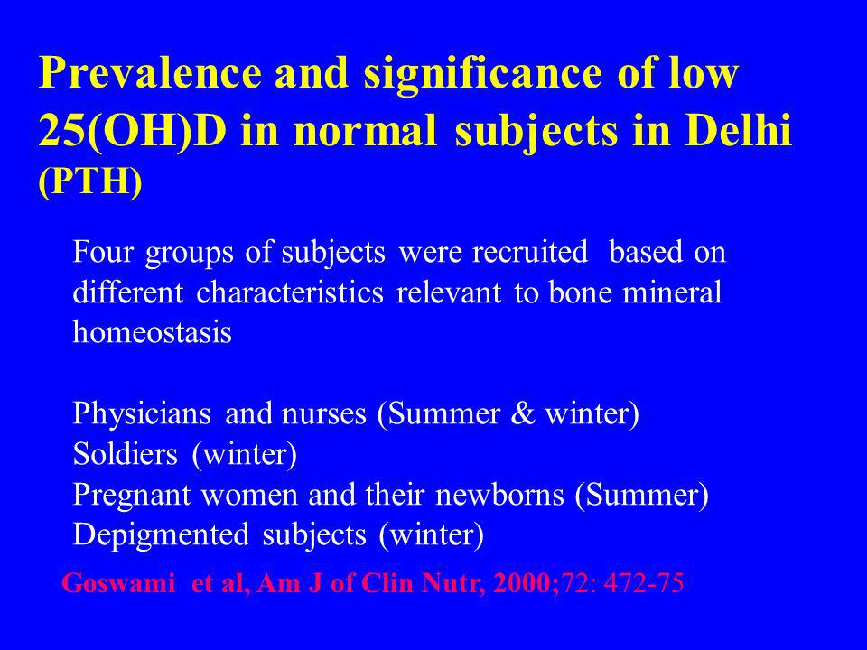 Prevalence and significance of low 25(OH)D in normal subjects in Delhi (PTH) Four groups of subjects were recruited based on different characteristics relevant to bone mineral homeostasis Physicians and nurses (Summer & winter) Soldiers (winter) Pregnant women and their newborns (Summer) Depigmented subjects (winter) Goswami et al, Am J of Clin Nutr, 2000;72: 472-75