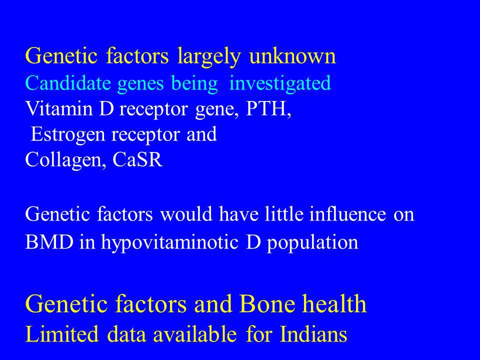 Genetic factors largely unknown Candidate genes being investigated Vitamin D receptor gene, PTH, Estrogen receptor and Collagen, CaSR Genetic factors would have little influence on BMD in hypovitaminotic D population Genetic factors and Bone health Limited data available for Indians
