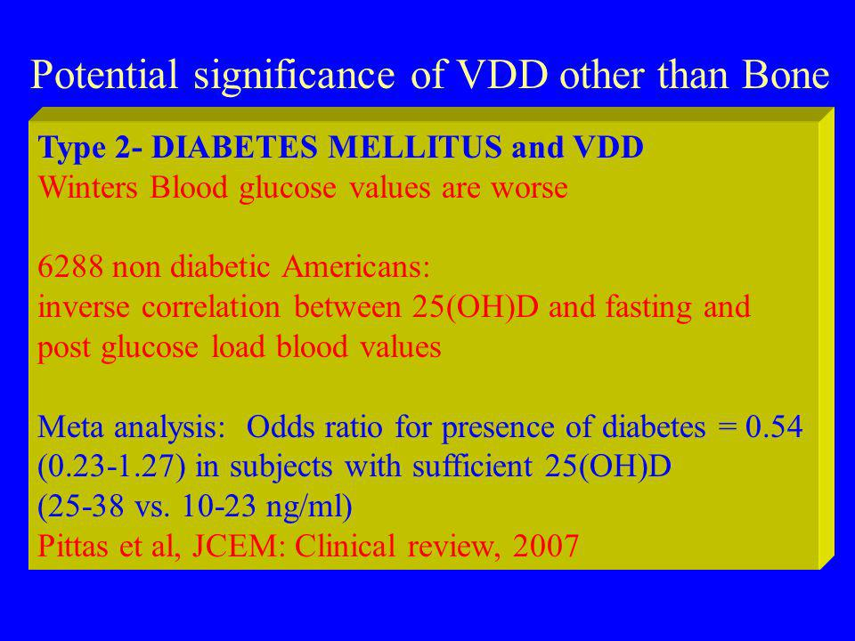 Potential significance of VDD other than Bone Type 2- DIABETES MELLITUS and VDD Winters Blood glucose values are worse 6288 non diabetic Americans: inverse correlation between 25(OH)D and fasting and post glucose load blood values Meta analysis: Odds ratio for presence of diabetes = 0.54 ( ) in subjects with sufficient 25(OH)D (25-38 vs.