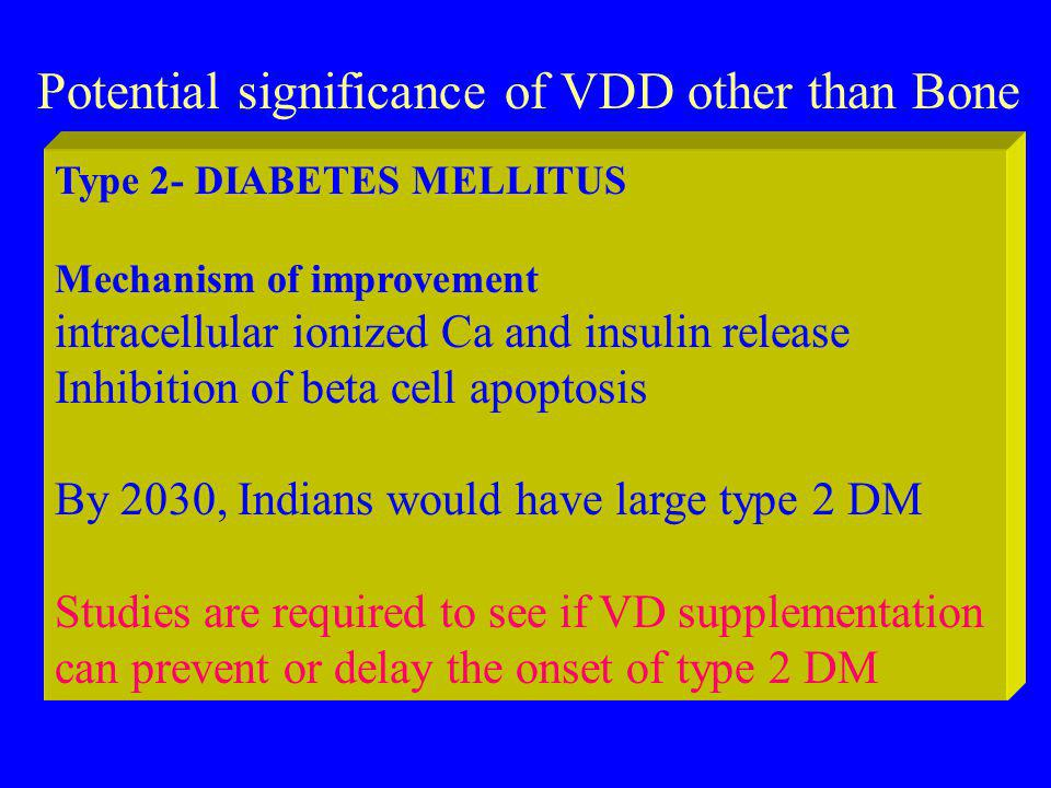 Potential significance of VDD other than Bone Type 2- DIABETES MELLITUS Mechanism of improvement intracellular ionized Ca and insulin release Inhibition of beta cell apoptosis By 2030, Indians would have large type 2 DM Studies are required to see if VD supplementation can prevent or delay the onset of type 2 DM