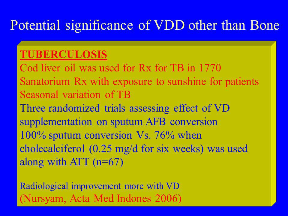Potential significance of VDD other than Bone TUBERCULOSIS Cod liver oil was used for Rx for TB in 1770 Sanatorium Rx with exposure to sunshine for patients Seasonal variation of TB Three randomized trials assessing effect of VD supplementation on sputum AFB conversion 100% sputum conversion Vs.