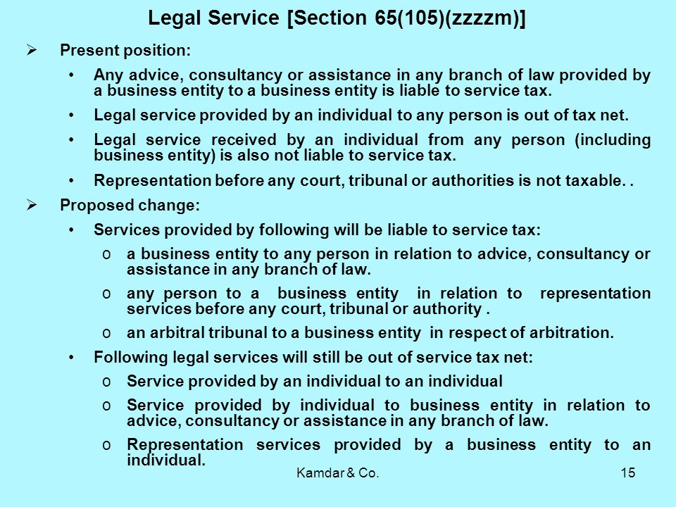 Kamdar & Co.15 Legal Service [Section 65(105)(zzzzm)] Present position: Any advice, consultancy or assistance in any branch of law provided by a business entity to a business entity is liable to service tax.