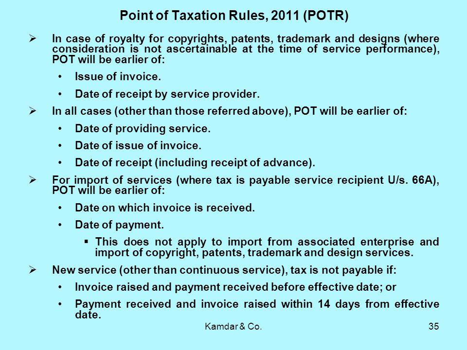 Kamdar & Co.35 Point of Taxation Rules, 2011 (POTR) In case of royalty for copyrights, patents, trademark and designs (where consideration is not ascertainable at the time of service performance), POT will be earlier of: Issue of invoice.