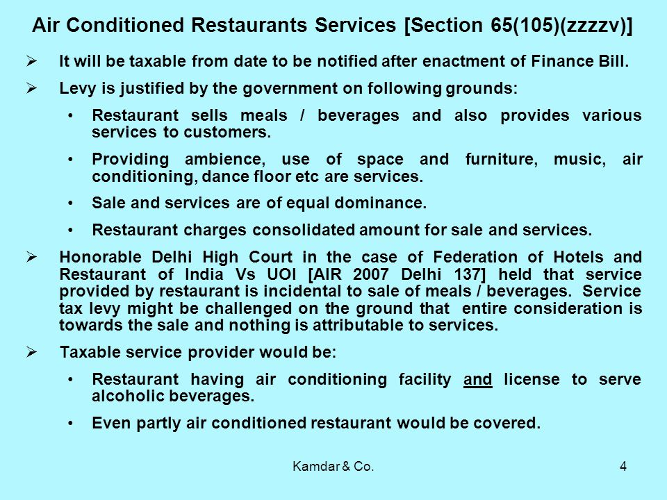 Kamdar & Co.4 Air Conditioned Restaurants Services [Section 65(105)(zzzzv)] It will be taxable from date to be notified after enactment of Finance Bill.