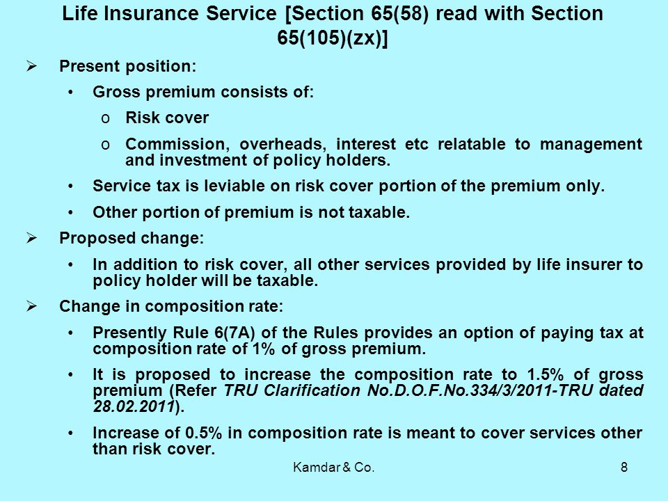 Kamdar & Co.8 Life Insurance Service [Section 65(58) read with Section 65(105)(zx)] Present position: Gross premium consists of: oRisk cover oCommission, overheads, interest etc relatable to management and investment of policy holders.