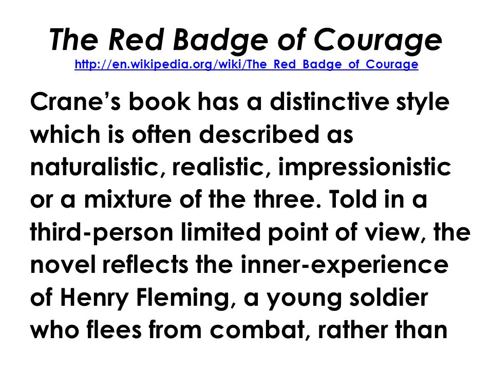 The Red Badge of Courage http://en.wikipedia.org/wiki/The_Red_Badge_of_Courage http://en.wikipedia.org/wiki/The_Red_Badge_of_Courage Cranes book has a distinctive style which is often described as naturalistic, realistic, impressionistic or a mixture of the three.
