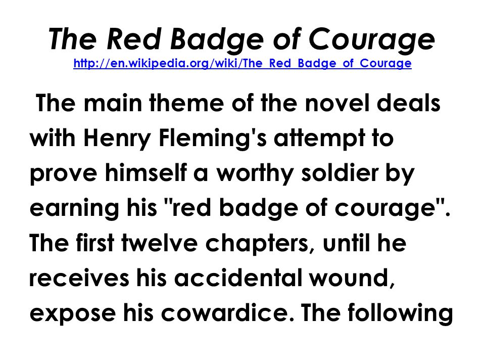 The Red Badge of Courage http://en.wikipedia.org/wiki/The_Red_Badge_of_Courage http://en.wikipedia.org/wiki/The_Red_Badge_of_Courage The main theme of the novel deals with Henry Fleming s attempt to prove himself a worthy soldier by earning his red badge of courage .