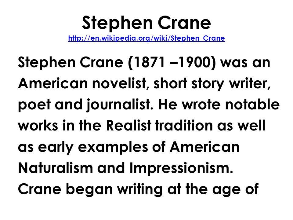 Stephen Crane http://en.wikipedia.org/wiki/Stephen_Crane http://en.wikipedia.org/wiki/Stephen_Crane Stephen Crane (1871 –1900) was an American novelist, short story writer, poet and journalist.