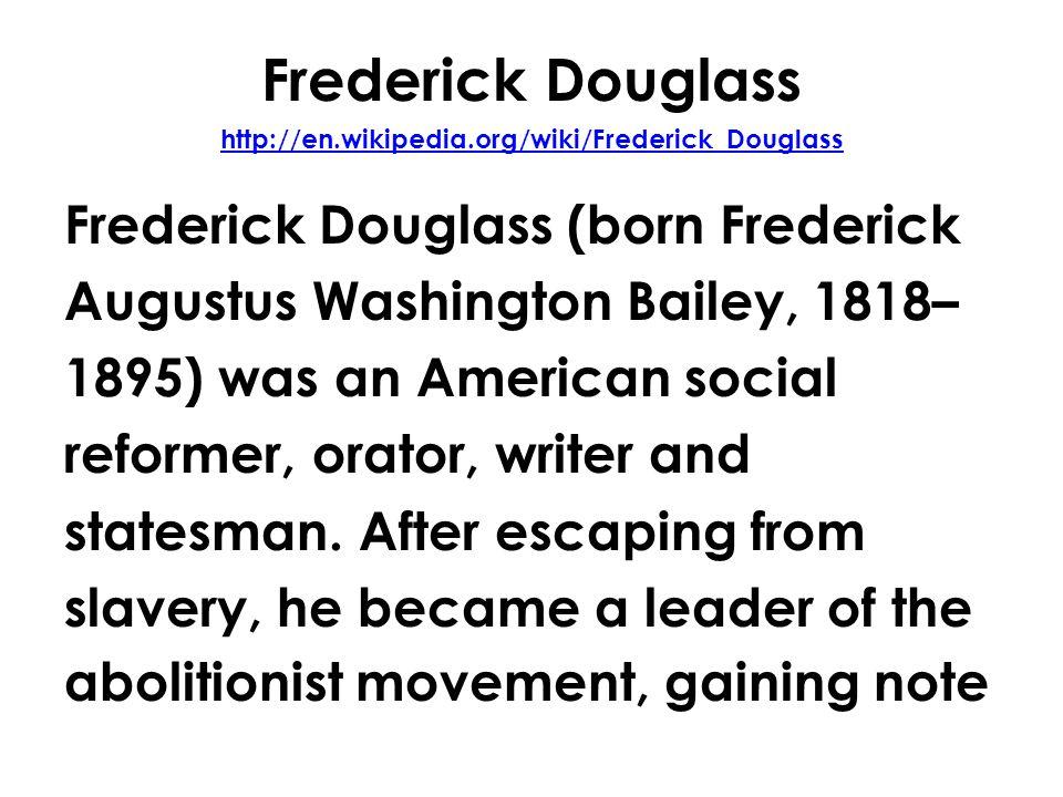 Frederick Douglass http://en.wikipedia.org/wiki/Frederick_Douglass http://en.wikipedia.org/wiki/Frederick_Douglass Frederick Douglass (born Frederick