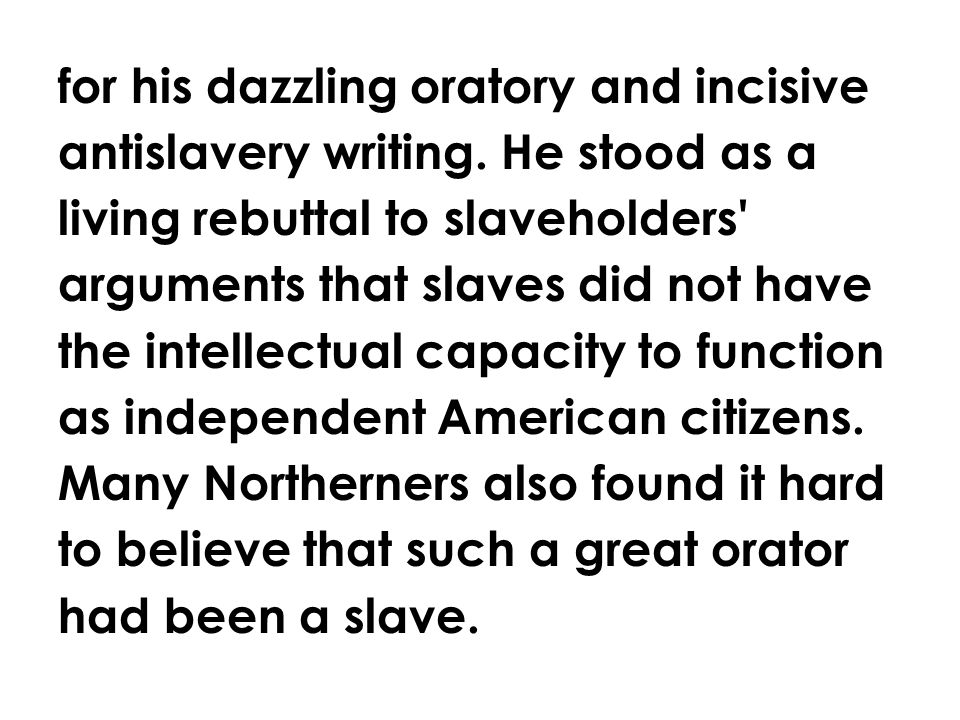 for his dazzling oratory and incisive antislavery writing. He stood as a living rebuttal to slaveholders' arguments that slaves did not have the intel