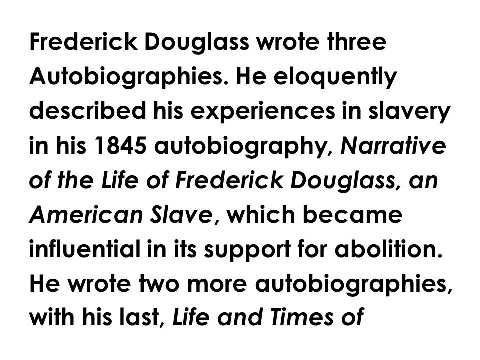 Frederick Douglass wrote three Autobiographies. He eloquently described his experiences in slavery in his 1845 autobiography, Narrative of the Life of