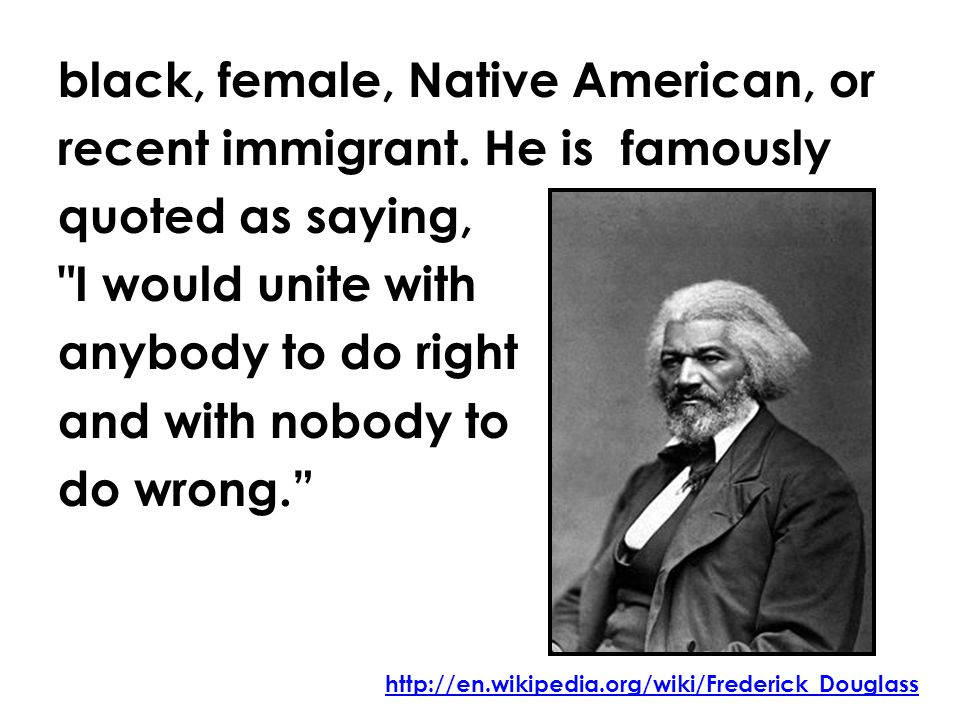 black, female, Native American, or recent immigrant. He is famously quoted as saying,