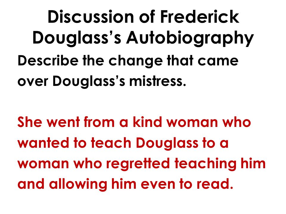 Discussion of Frederick Douglasss Autobiography Describe the change that came over Douglasss mistress. She went from a kind woman who wanted to teach