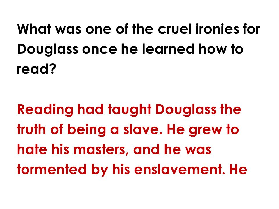 What was one of the cruel ironies for Douglass once he learned how to read? Reading had taught Douglass the truth of being a slave. He grew to hate hi