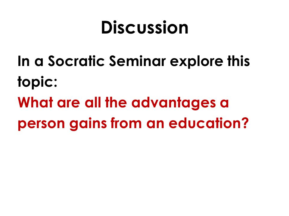 Discussion In a Socratic Seminar explore this topic: What are all the advantages a person gains from an education