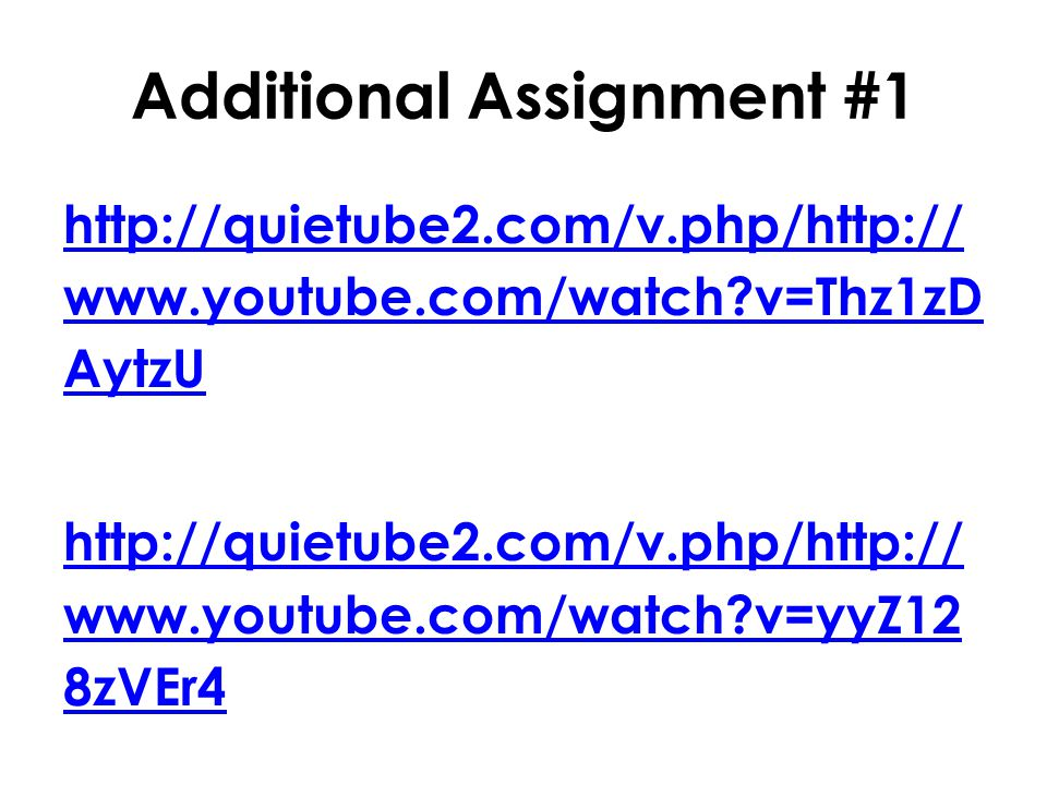 Additional Assignment #1 http://quietube2.com/v.php/http:// www.youtube.com/watch?v=Thz1zD AytzU http://quietube2.com/v.php/http:// www.youtube.com/watch?v=yyZ12 8zVEr4