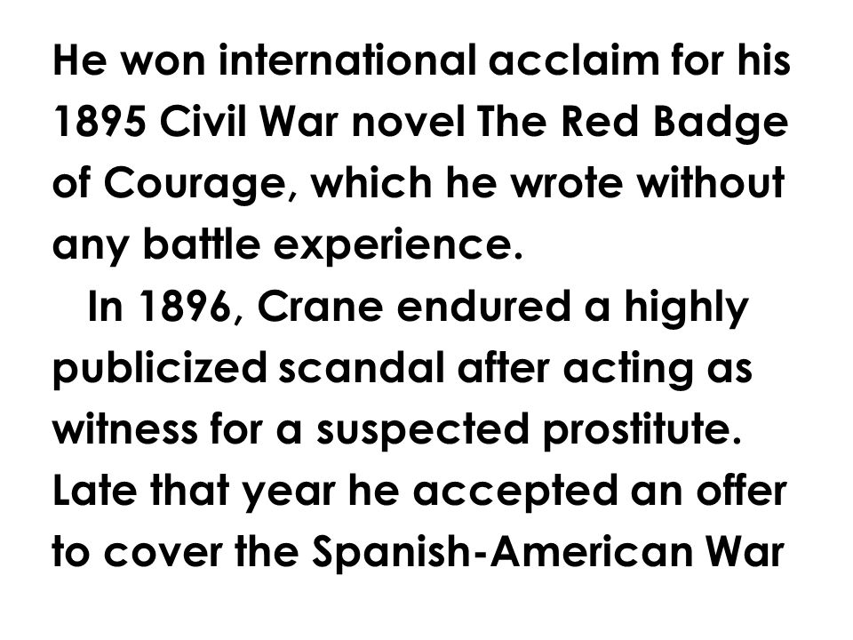 He won international acclaim for his 1895 Civil War novel The Red Badge of Courage, which he wrote without any battle experience.