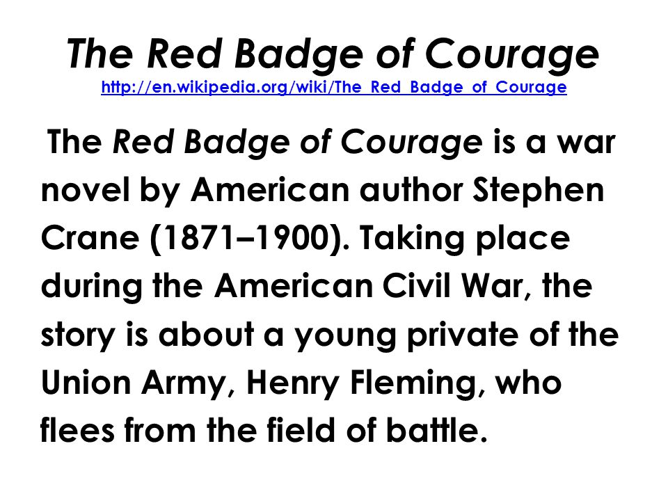 The Red Badge of Courage http://en.wikipedia.org/wiki/The_Red_Badge_of_Courage http://en.wikipedia.org/wiki/The_Red_Badge_of_Courage The Red Badge of Courage is a war novel by American author Stephen Crane (1871–1900).