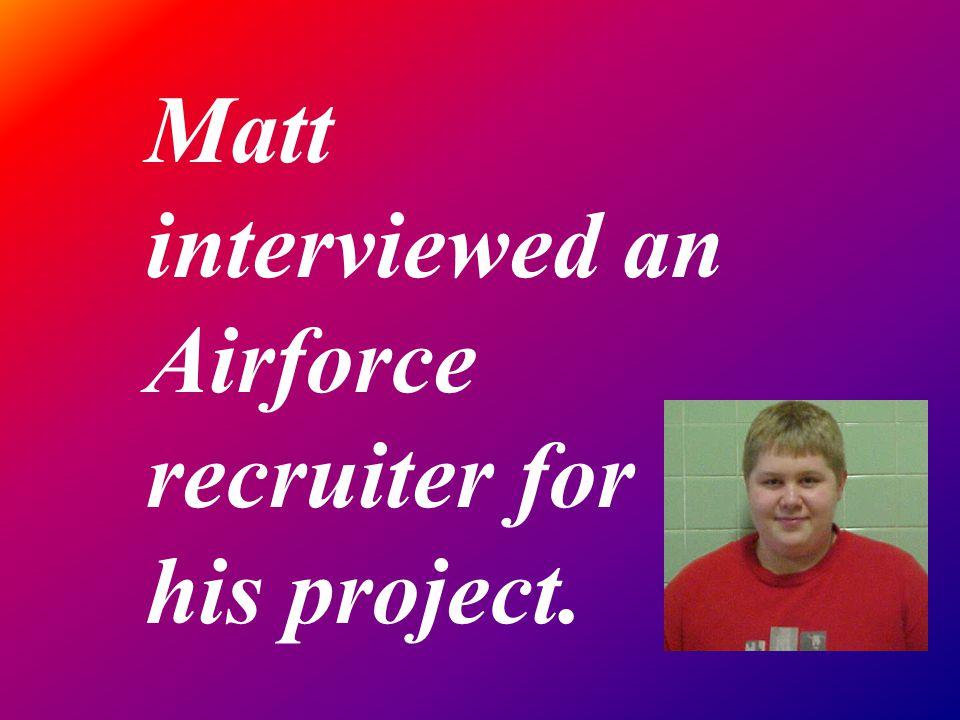 Matt interviewed an Airforce recruiter for his project.