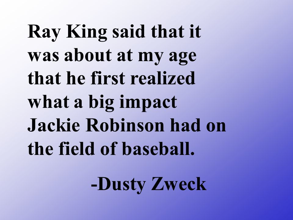 Ray King said that it was about at my age that he first realized what a big impact Jackie Robinson had on the field of baseball.