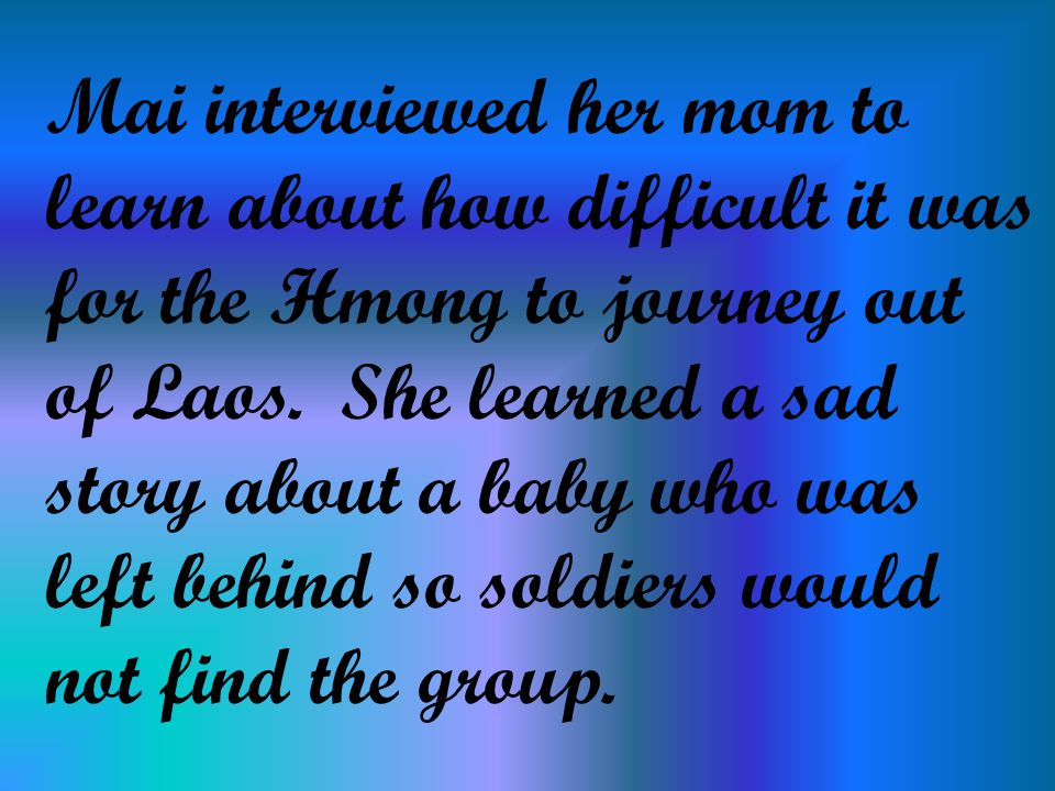 Mai interviewed her mom to learn about how difficult it was for the Hmong to journey out of Laos.