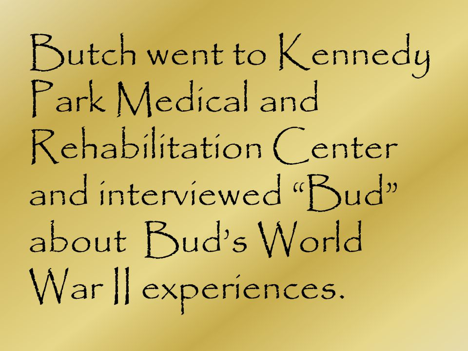 Butch went to Kennedy Park Medical and Rehabilitation Center and interviewed Bud about Buds World War II experiences.