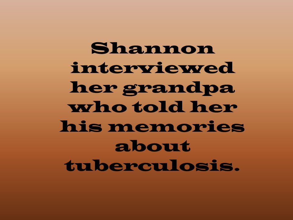 Shannon interviewed her grandpa who told her his memories about tuberculosis.