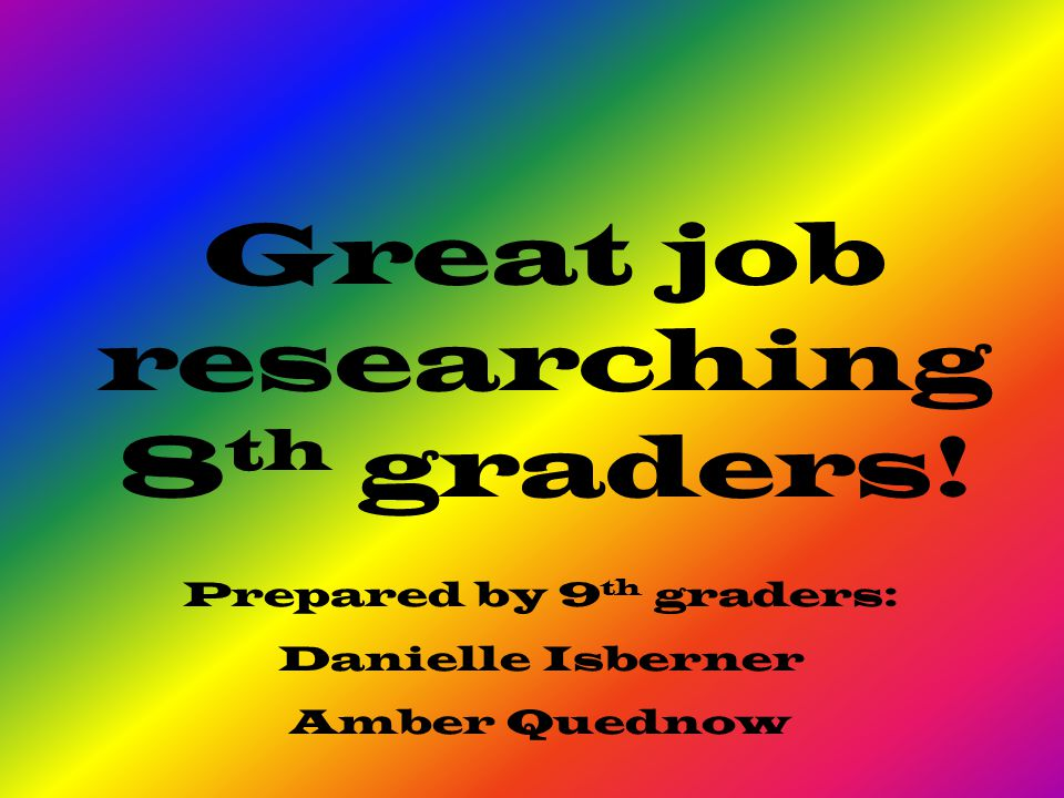Great job researching 8 th graders! Prepared by 9 th graders: Danielle Isberner Amber Quednow