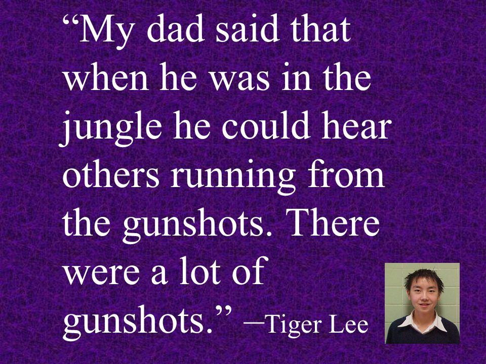 My dad said that when he was in the jungle he could hear others running from the gunshots.