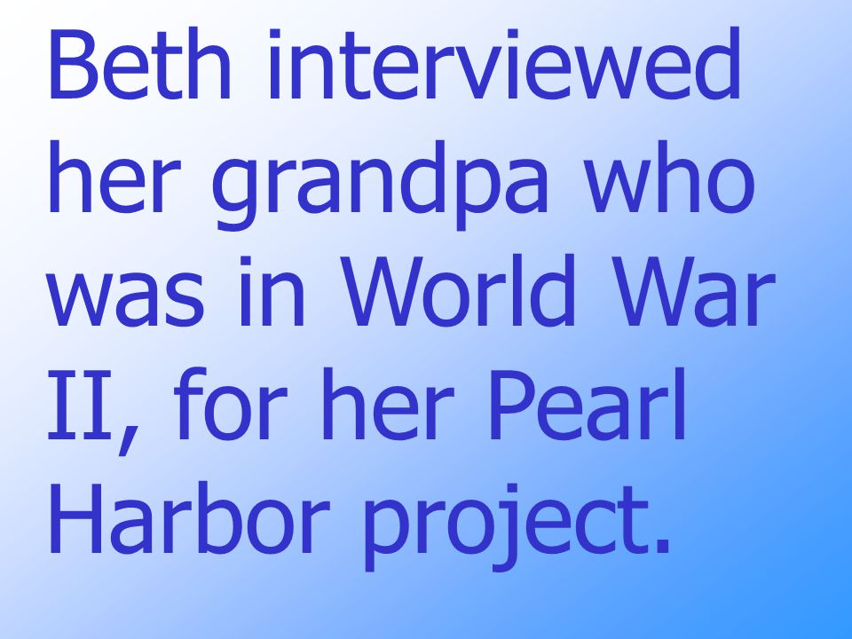 Beth interviewed her grandpa who was in World War II, for her Pearl Harbor project.