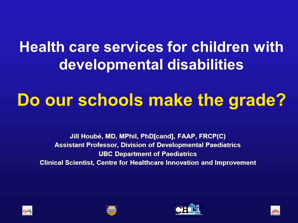 Health care services for children with developmental disabilities Do our schools make the grade? Jill Houbé, MD, MPhil, PhD[cand], FAAP, FRCP(C) Assis
