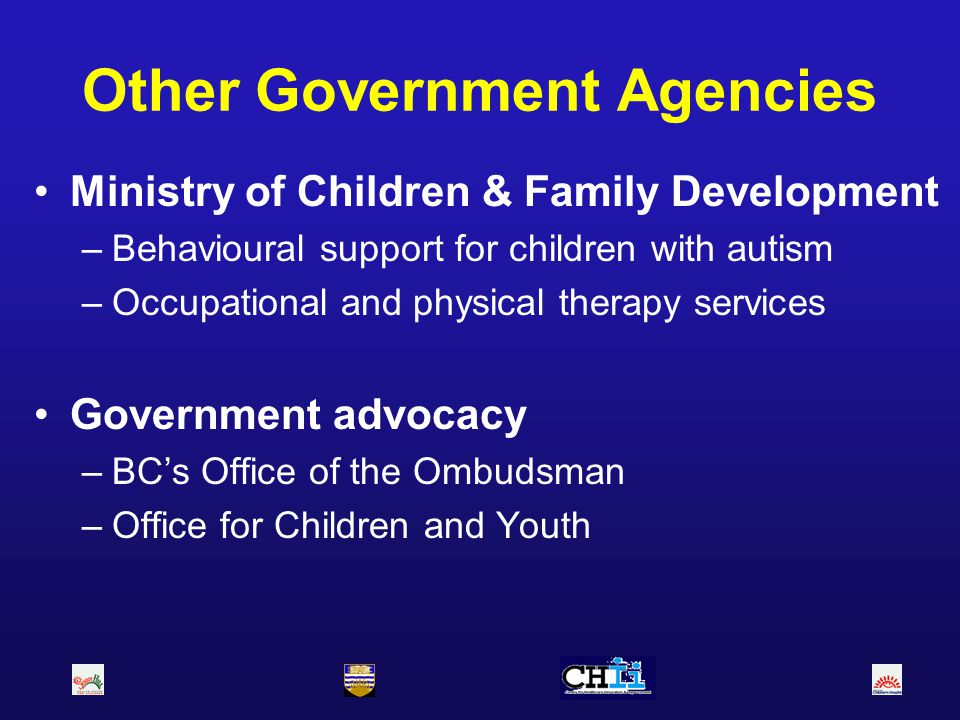 Other Government Agencies Ministry of Children & Family Development –Behavioural support for children with autism –Occupational and physical therapy s