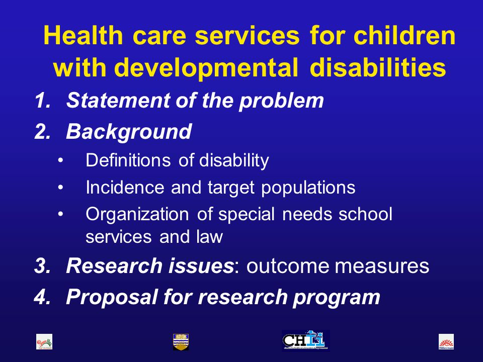 Health care services for children with developmental disabilities 1.Statement of the problem 2.Background Definitions of disability Incidence and targ