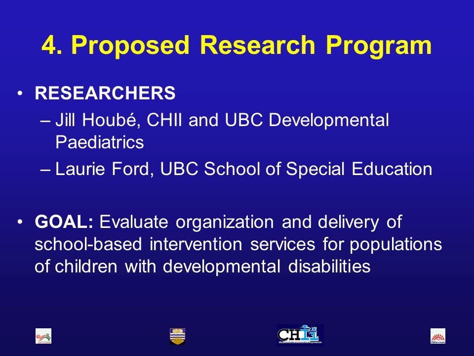 4. Proposed Research Program RESEARCHERS –Jill Houbé, CHII and UBC Developmental Paediatrics –Laurie Ford, UBC School of Special Education GOAL: Evalu