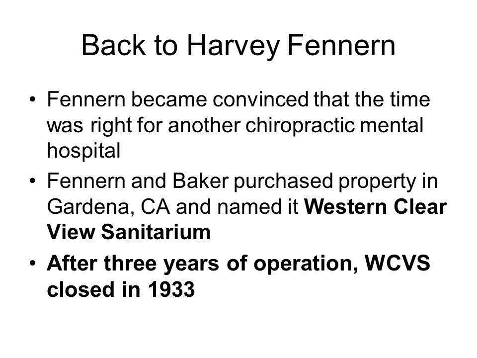 Back to Harvey Fennern Fennern became convinced that the time was right for another chiropractic mental hospital Fennern and Baker purchased property in Gardena, CA and named it Western Clear View Sanitarium After three years of operation, WCVS closed in 1933
