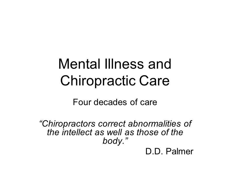 Mental Illness and Chiropractic Care Four decades of care Chiropractors correct abnormalities of the intellect as well as those of the body.