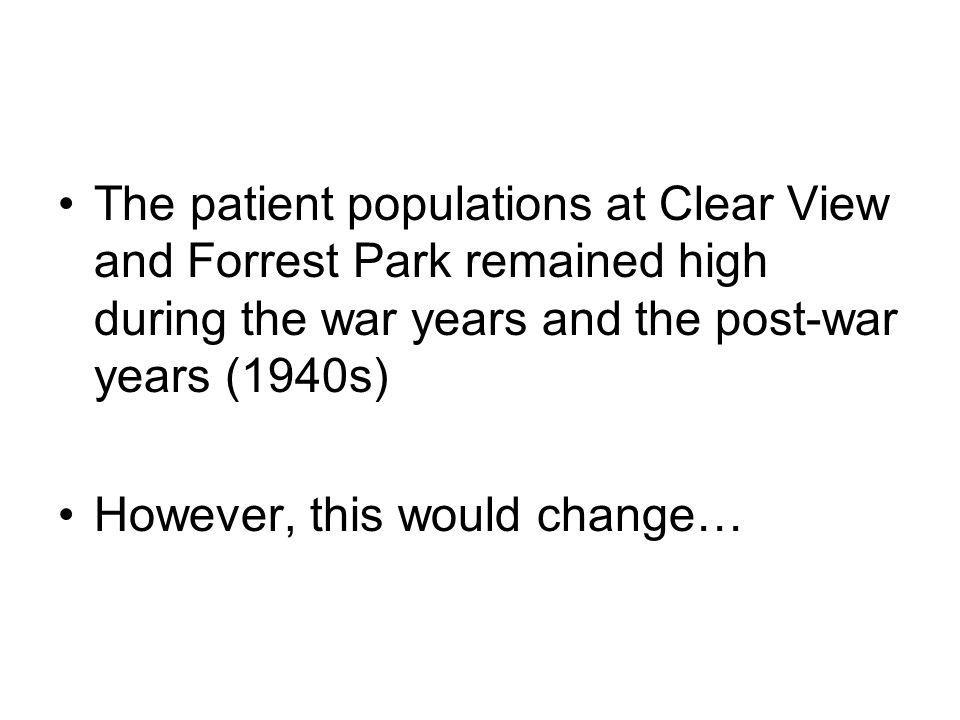 The patient populations at Clear View and Forrest Park remained high during the war years and the post-war years (1940s) However, this would change…