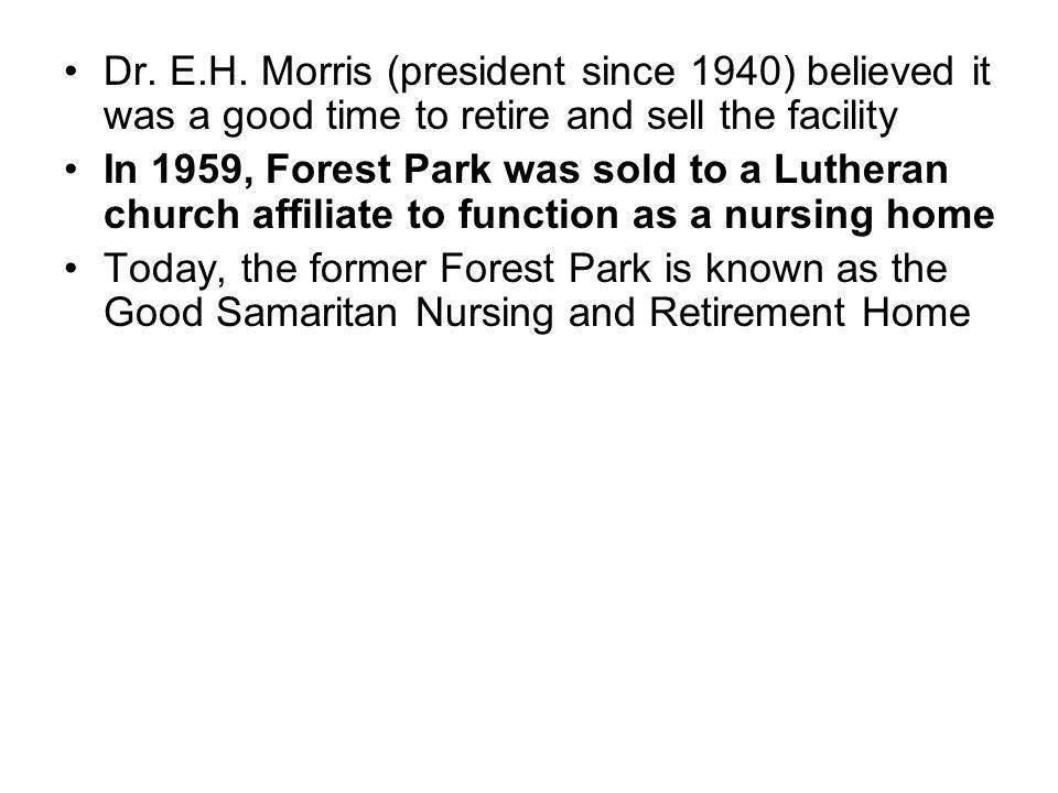 Dr. E.H. Morris (president since 1940) believed it was a good time to retire and sell the facility In 1959, Forest Park was sold to a Lutheran church