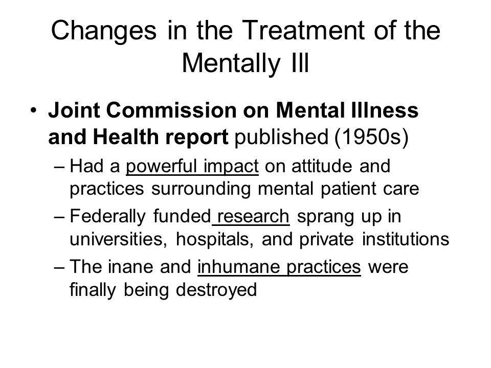 Changes in the Treatment of the Mentally Ill Joint Commission on Mental Illness and Health report published (1950s) –Had a powerful impact on attitude and practices surrounding mental patient care –Federally funded research sprang up in universities, hospitals, and private institutions –The inane and inhumane practices were finally being destroyed