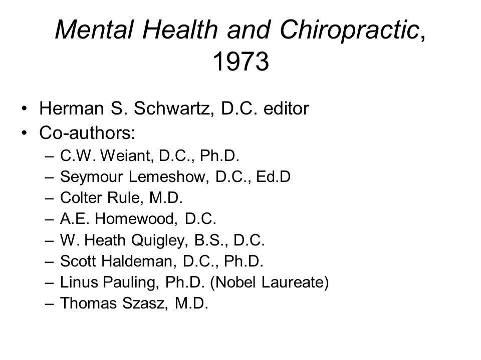 Mental Health and Chiropractic, 1973 Herman S. Schwartz, D.C. editor Co-authors: –C.W. Weiant, D.C., Ph.D. –Seymour Lemeshow, D.C., Ed.D –Colter Rule,