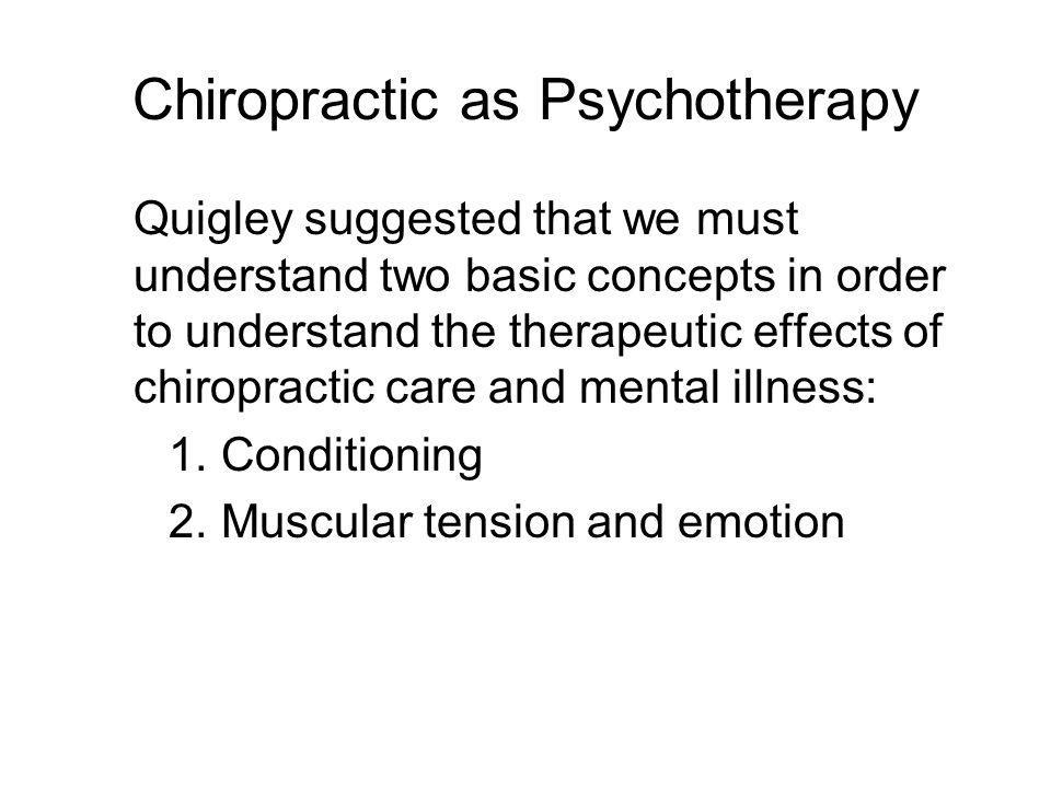 Chiropractic as Psychotherapy Quigley suggested that we must understand two basic concepts in order to understand the therapeutic effects of chiropractic care and mental illness: 1.Conditioning 2.Muscular tension and emotion