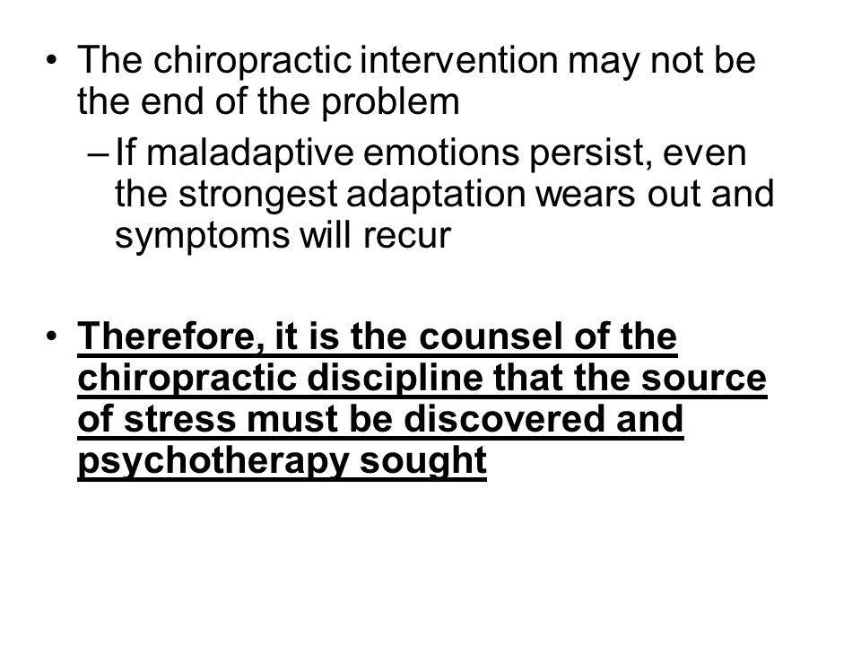 The chiropractic intervention may not be the end of the problem –If maladaptive emotions persist, even the strongest adaptation wears out and symptoms will recur Therefore, it is the counsel of the chiropractic discipline that the source of stress must be discovered and psychotherapy sought