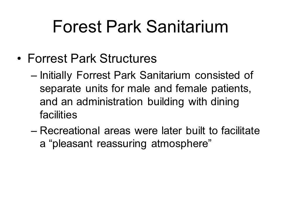 Forest Park Sanitarium Forrest Park Structures –Initially Forrest Park Sanitarium consisted of separate units for male and female patients, and an administration building with dining facilities –Recreational areas were later built to facilitate a pleasant reassuring atmosphere