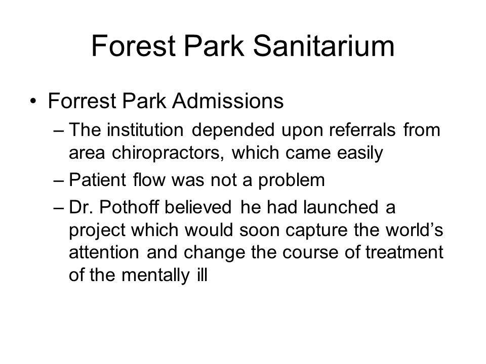 Forest Park Sanitarium Forrest Park Admissions –The institution depended upon referrals from area chiropractors, which came easily –Patient flow was not a problem –Dr.